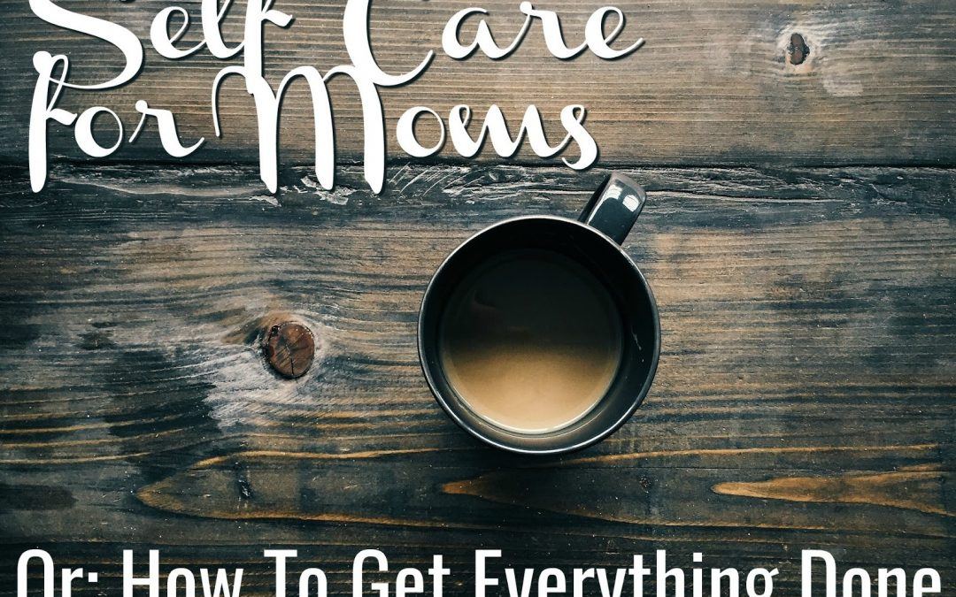 Self Care For Moms OR How to get everything done.